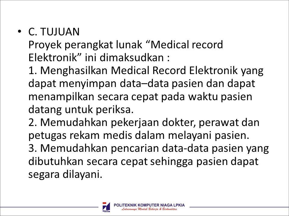 """• C. TUJUAN Proyek perangkat lunak """"Medical record Elektronik"""" ini dimaksudkan : 1. Menghasilkan Medical Record Elektronik yang dapat menyimpan data–d"""