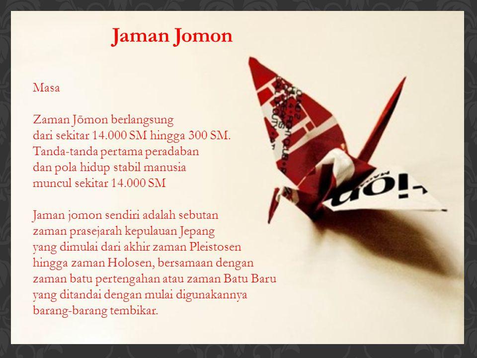 Jaman Jomon Masa Zaman Jōmon berlangsung dari sekitar 14.000 SM hingga 300 SM. Tanda-tanda pertama peradaban dan pola hidup stabil manusia muncul seki