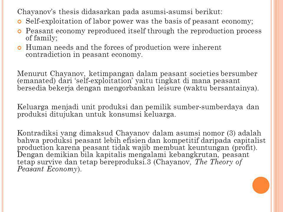Chayanov's thesis didasarkan pada asumsi-asumsi berikut: Self-exploitation of labor power was the basis of peasant economy; Peasant economy reproduced