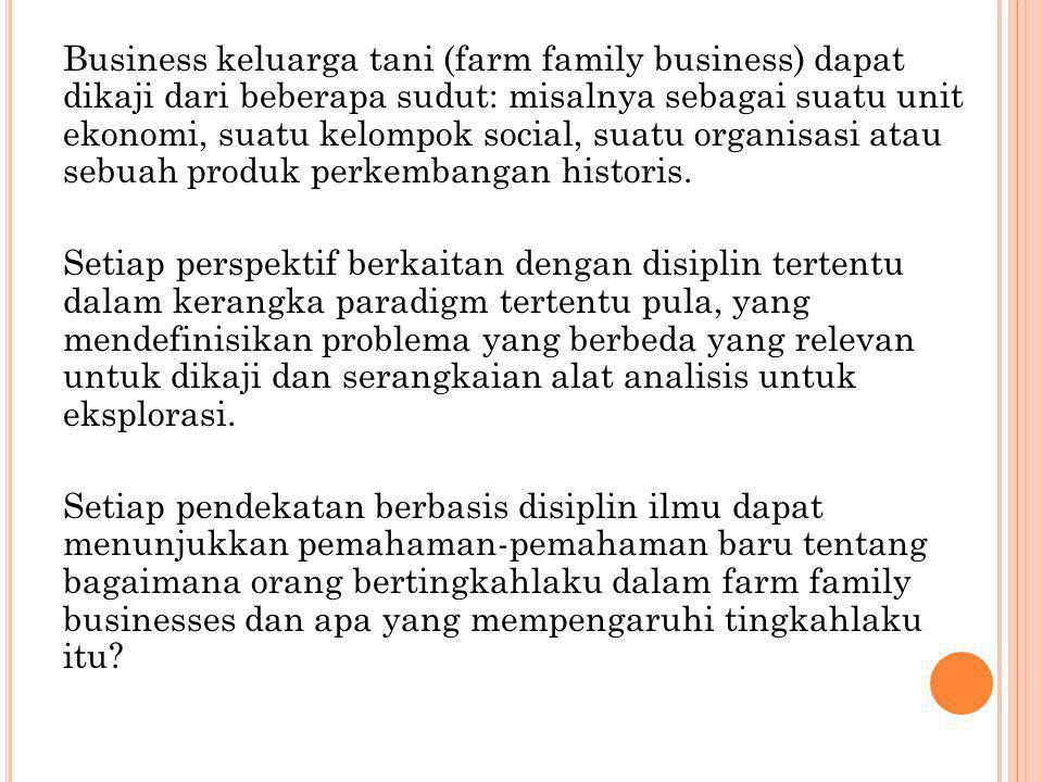 Business keluarga tani (farm family business) dapat dikaji dari beberapa sudut: misalnya sebagai suatu unit ekonomi, suatu kelompok social, suatu orga