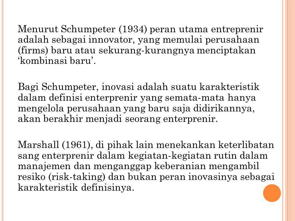 Menurut Schumpeter (1934) peran utama entreprenir adalah sebagai innovator, yang memulai perusahaan (firms) baru atau sekurang-kurangnya menciptakan '