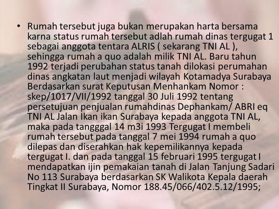 • Rumah tersebut juga bukan merupakan harta bersama karna status rumah tersebut adlah rumah dinas tergugat 1 sebagai anggota tentara ALRIS ( sekarang TNI AL ), sehingga rumah a quo adalah milik TNI AL.