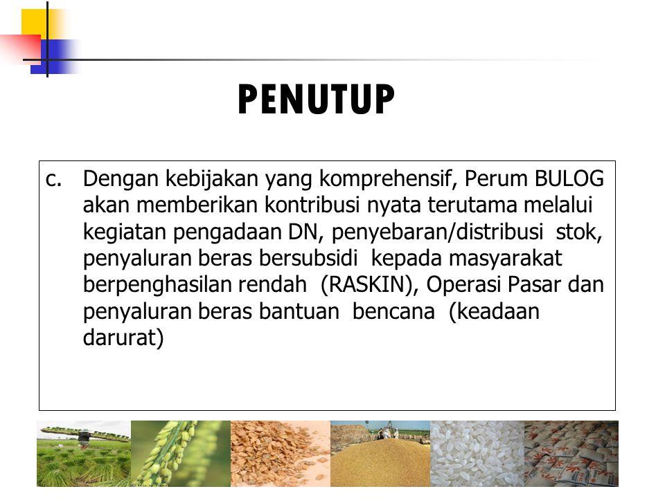 c.Dengan kebijakan yang komprehensif, Perum BULOG akan memberikan kontribusi nyata terutama melalui kegiatan pengadaan DN, penyebaran/distribusi stok,