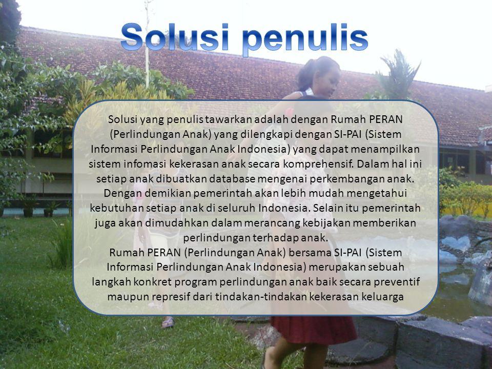 Solusi yang penulis tawarkan adalah dengan Rumah PERAN (Perlindungan Anak) yang dilengkapi dengan SI-PAI (Sistem Informasi Perlindungan Anak Indonesia