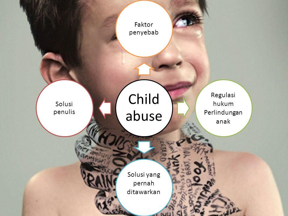Child abuse Faktor penyebab Regulasi hukum Perlindungan anak Solusi yang pernah ditawarkan Solusi penulis