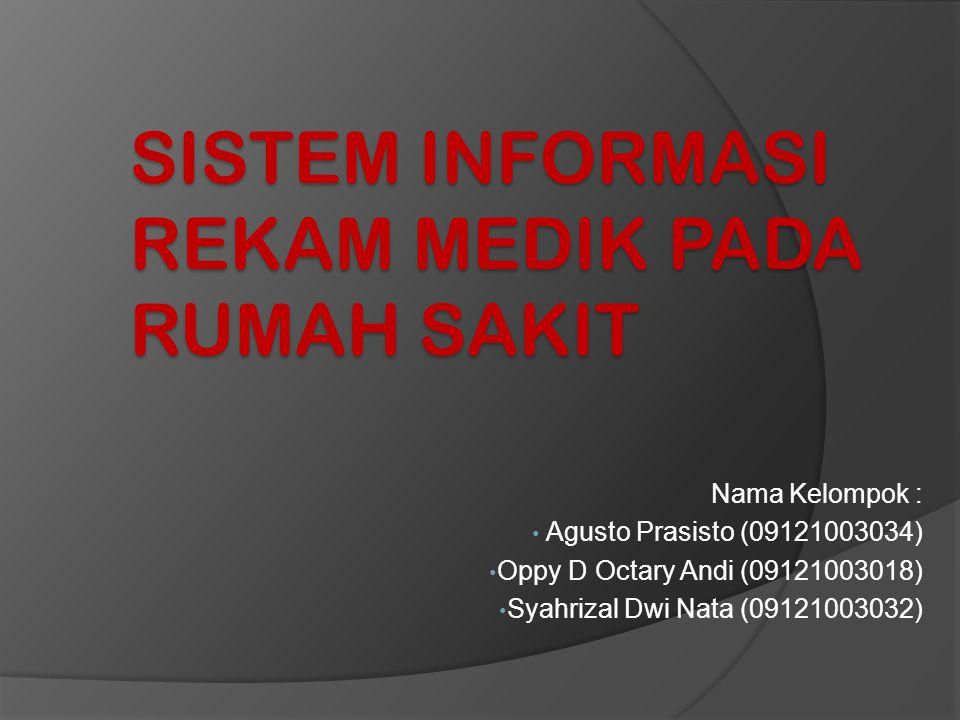 SISTEM INFORMASI REKAM MEDIK PADA RUMAH SAKIT Nama Kelompok : • Agusto Prasisto (09121003034) • Oppy D Octary Andi (09121003018) • Syahrizal Dwi Nata (09121003032)