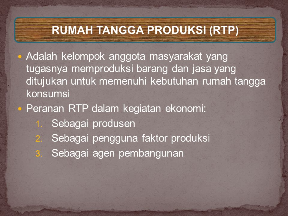  Adalah kelompok anggota masyarakat yang tugasnya memproduksi barang dan jasa yang ditujukan untuk memenuhi kebutuhan rumah tangga konsumsi  Peranan RTP dalam kegiatan ekonomi: 1.