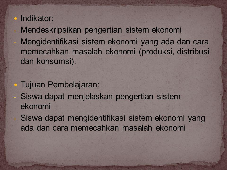  Indikator: - Mendeskripsikan pengertian sistem ekonomi - Mengidentifikasi sistem ekonomi yang ada dan cara memecahkan masalah ekonomi (produksi, dis