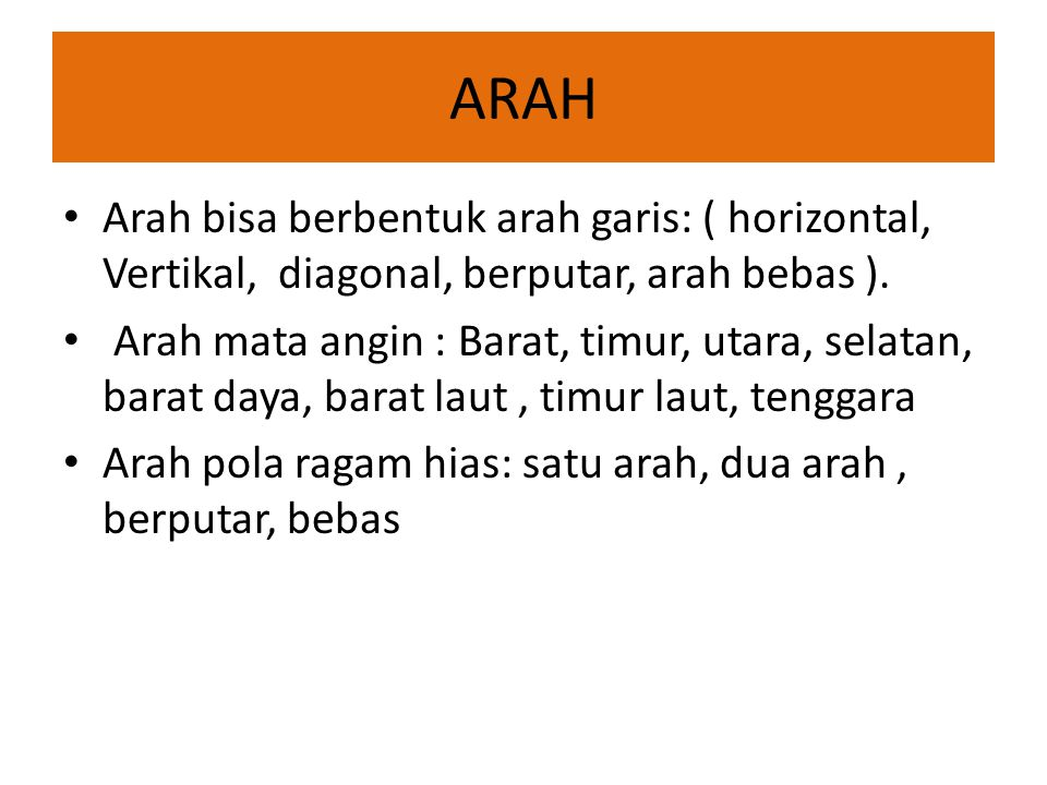 ARAH • Arah bisa berbentuk arah garis: ( horizontal, Vertikal, diagonal, berputar, arah bebas ). • Arah mata angin : Barat, timur, utara, selatan, bar