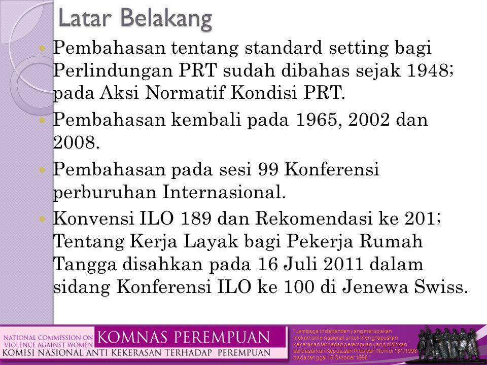 Lembaga independen yang merupakan mekanisme nasional untuk menghapuskan kekerasan terhadap perempuan yang didirikan berdasarkan Keputusan Presiden Nomor 181/1998 pada tanggal 15 Oktober 1998. Latar Belakang  Pembahasan tentang standard setting bagi Perlindungan PRT sudah dibahas sejak 1948; pada Aksi Normatif Kondisi PRT.