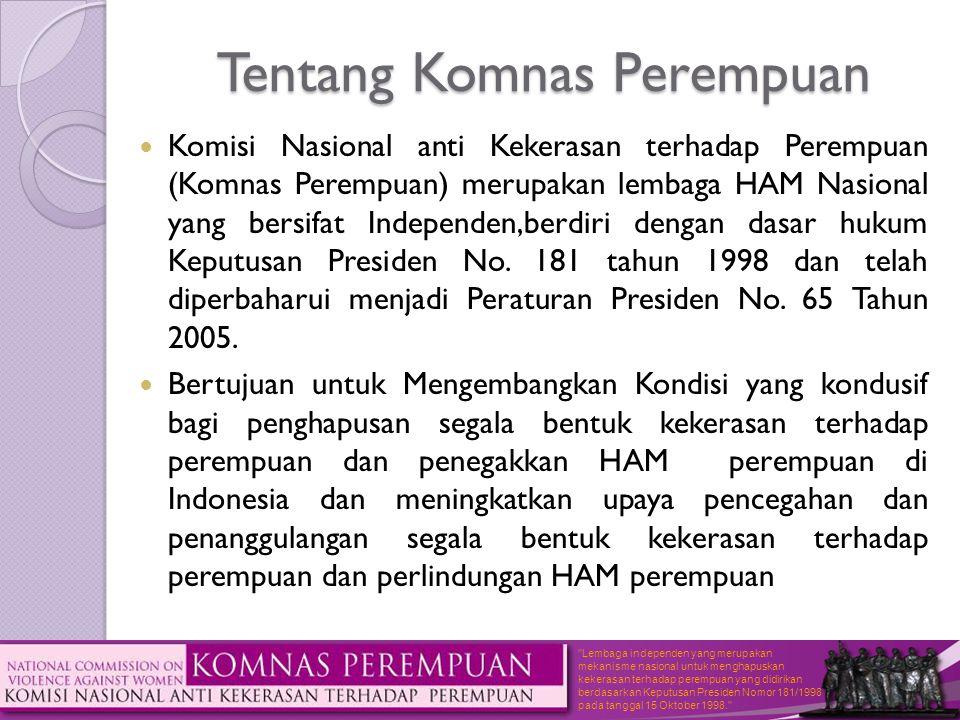 Lembaga independen yang merupakan mekanisme nasional untuk menghapuskan kekerasan terhadap perempuan yang didirikan berdasarkan Keputusan Presiden Nomor 181/1998 pada tanggal 15 Oktober 1998. Tentang Komnas Perempuan  Komisi Nasional anti Kekerasan terhadap Perempuan (Komnas Perempuan) merupakan lembaga HAM Nasional yang bersifat Independen,berdiri dengan dasar hukum Keputusan Presiden No.
