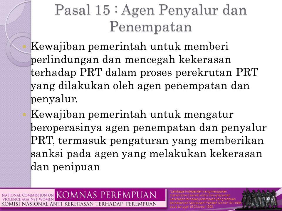 Lembaga independen yang merupakan mekanisme nasional untuk menghapuskan kekerasan terhadap perempuan yang didirikan berdasarkan Keputusan Presiden Nomor 181/1998 pada tanggal 15 Oktober 1998. Pasal 15 : Agen Penyalur dan Penempatan  Kewajiban pemerintah untuk memberi perlindungan dan mencegah kekerasan terhadap PRT dalam proses perekrutan PRT yang dilakukan oleh agen penempatan dan penyalur.