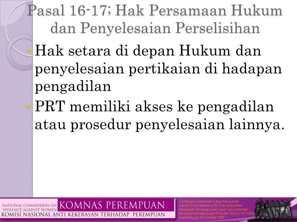 Lembaga independen yang merupakan mekanisme nasional untuk menghapuskan kekerasan terhadap perempuan yang didirikan berdasarkan Keputusan Presiden Nomor 181/1998 pada tanggal 15 Oktober 1998. Pasal 16-17; Hak Persamaan Hukum dan Penyelesaian Perselisihan  Hak setara di depan Hukum dan penyelesaian pertikaian di hadapan pengadilan  PRT memiliki akses ke pengadilan atau prosedur penyelesaian lainnya.