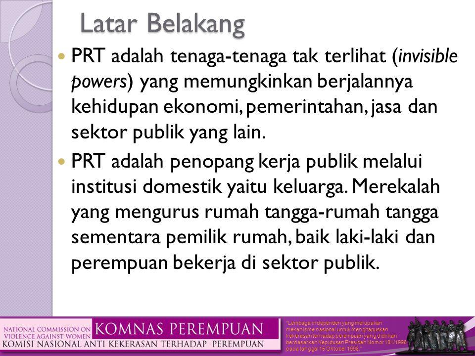 Lembaga independen yang merupakan mekanisme nasional untuk menghapuskan kekerasan terhadap perempuan yang didirikan berdasarkan Keputusan Presiden Nomor 181/1998 pada tanggal 15 Oktober 1998. Latar Belakang  PRT adalah tenaga-tenaga tak terlihat (invisible powers) yang memungkinkan berjalannya kehidupan ekonomi, pemerintahan, jasa dan sektor publik yang lain.