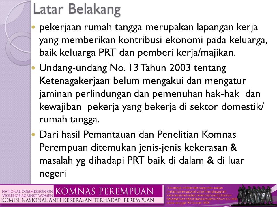 Lembaga independen yang merupakan mekanisme nasional untuk menghapuskan kekerasan terhadap perempuan yang didirikan berdasarkan Keputusan Presiden Nomor 181/1998 pada tanggal 15 Oktober 1998. Latar Belakang  pekerjaan rumah tangga merupakan lapangan kerja yang memberikan kontribusi ekonomi pada keluarga, baik keluarga PRT dan pemberi kerja/majikan.
