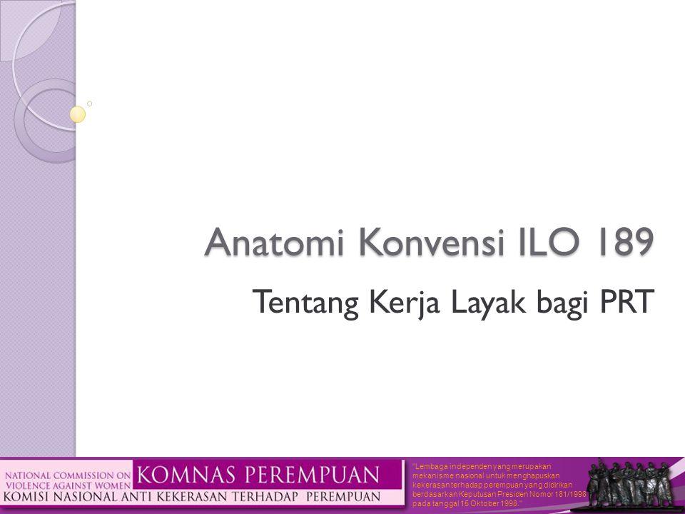 Lembaga independen yang merupakan mekanisme nasional untuk menghapuskan kekerasan terhadap perempuan yang didirikan berdasarkan Keputusan Presiden Nomor 181/1998 pada tanggal 15 Oktober 1998. Anatomi Konvensi ILO 189 Tentang Kerja Layak bagi PRT