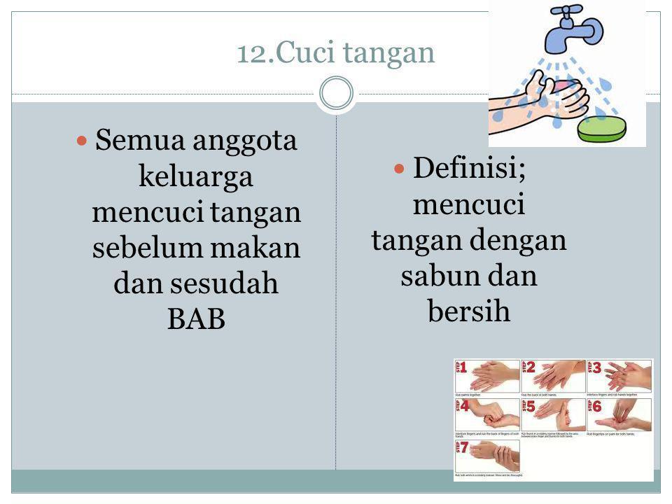 12.Cuci tangan  Semua anggota keluarga mencuci tangan sebelum makan dan sesudah BAB  Definisi; mencuci tangan dengan sabun dan bersih