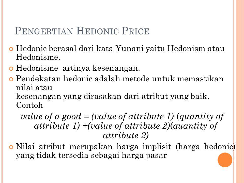 P ENGERTIAN H EDONIC P RICE Hedonic berasal dari kata Yunani yaitu Hedonism atau Hedonisme. Hedonisme artinya kesenangan. Pendekatan hedonic adalah me
