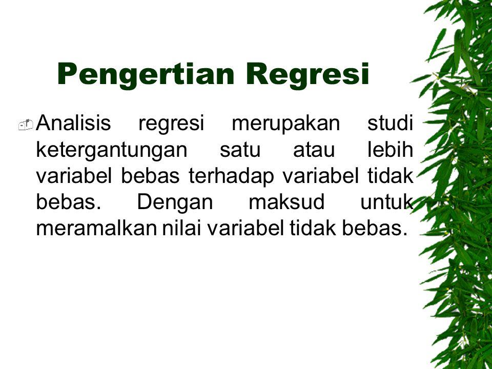 Pengertian Regresi  Analisis regresi merupakan studi ketergantungan satu atau lebih variabel bebas terhadap variabel tidak bebas. Dengan maksud untuk