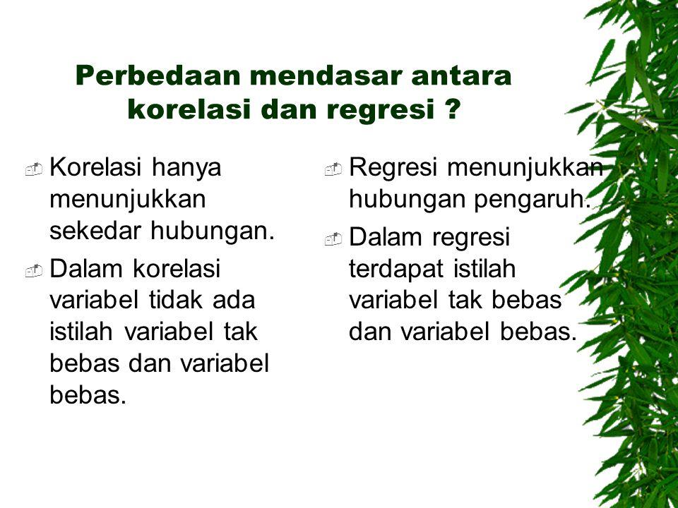 Perbedaan mendasar antara korelasi dan regresi ?  Korelasi hanya menunjukkan sekedar hubungan.  Dalam korelasi variabel tidak ada istilah variabel t