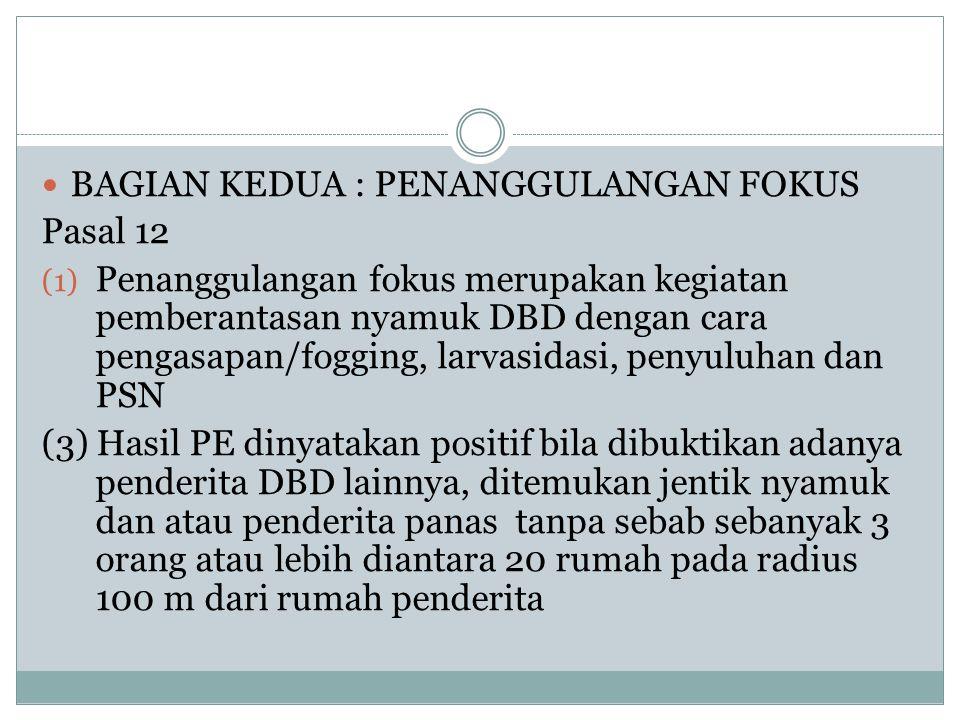  BAGIAN KEDUA : PENANGGULANGAN FOKUS Pasal 12 (1) Penanggulangan fokus merupakan kegiatan pemberantasan nyamuk DBD dengan cara pengasapan/fogging, la