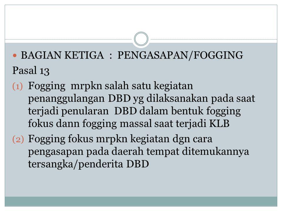 BAGIAN KETIGA : PENGASAPAN/FOGGING Pasal 13 (1) Fogging mrpkn salah satu kegiatan penanggulangan DBD yg dilaksanakan pada saat terjadi penularan DBD