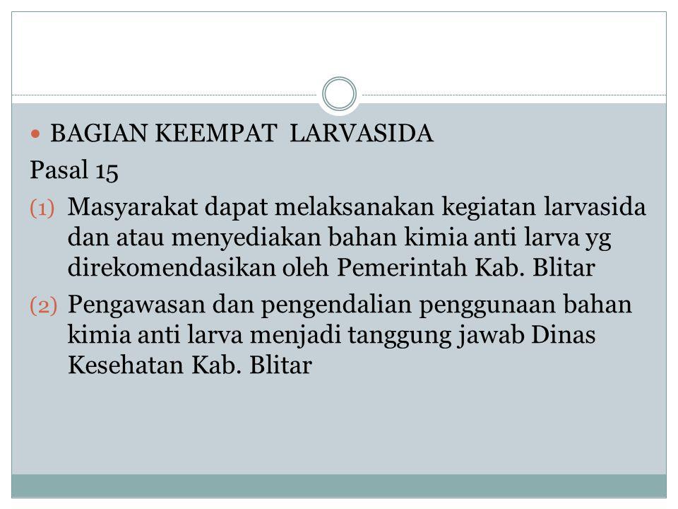  BAGIAN KEEMPAT LARVASIDA Pasal 15 (1) Masyarakat dapat melaksanakan kegiatan larvasida dan atau menyediakan bahan kimia anti larva yg direkomendasik