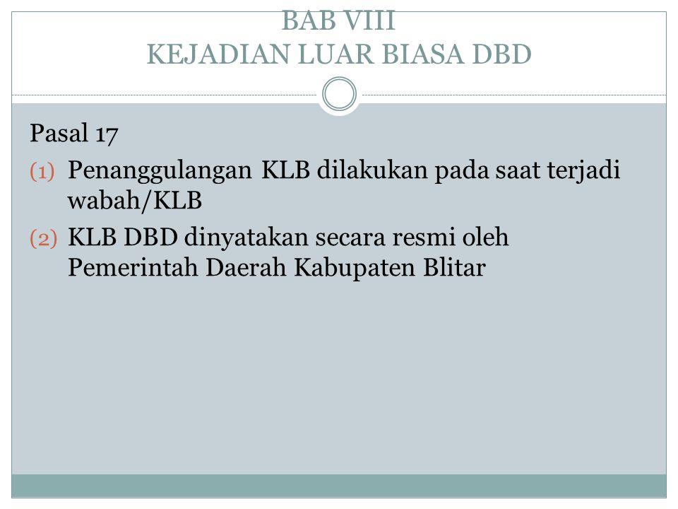 BAB VIII KEJADIAN LUAR BIASA DBD Pasal 17 (1) Penanggulangan KLB dilakukan pada saat terjadi wabah/KLB (2) KLB DBD dinyatakan secara resmi oleh Pemeri