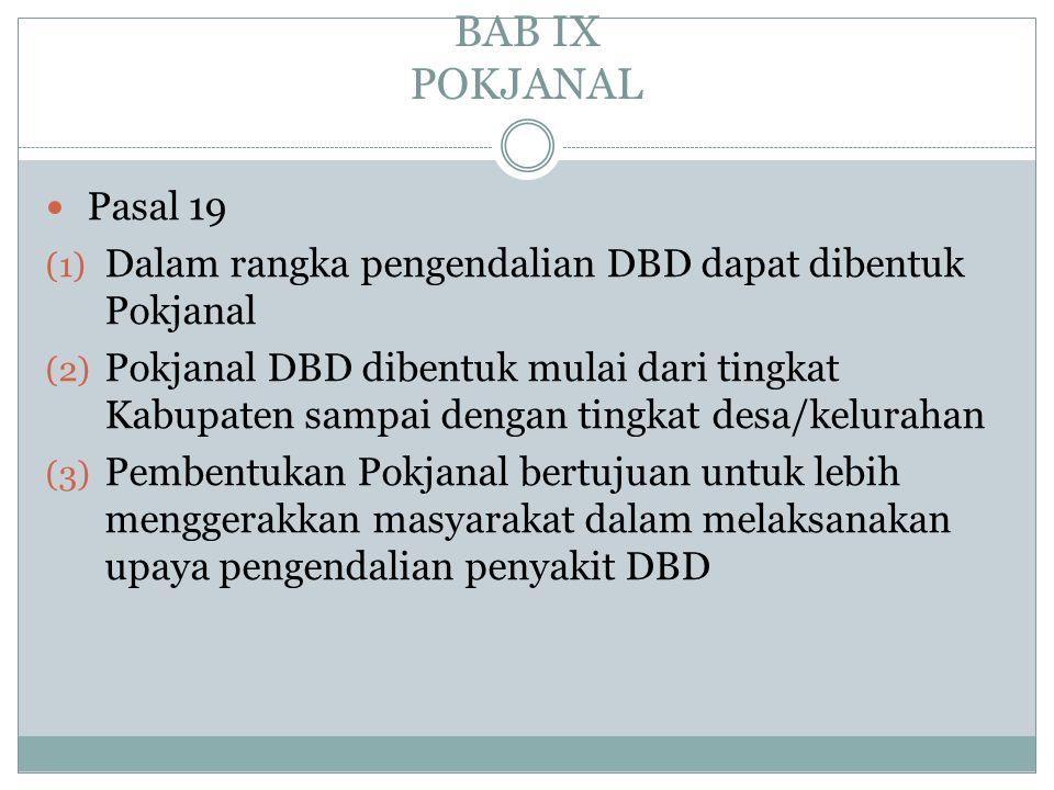 BAB IX POKJANAL  Pasal 19 (1) Dalam rangka pengendalian DBD dapat dibentuk Pokjanal (2) Pokjanal DBD dibentuk mulai dari tingkat Kabupaten sampai den