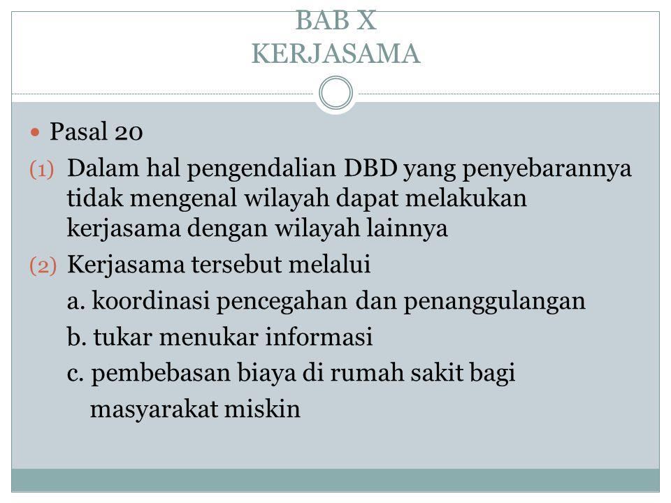 BAB X KERJASAMA  Pasal 20 (1) Dalam hal pengendalian DBD yang penyebarannya tidak mengenal wilayah dapat melakukan kerjasama dengan wilayah lainnya (