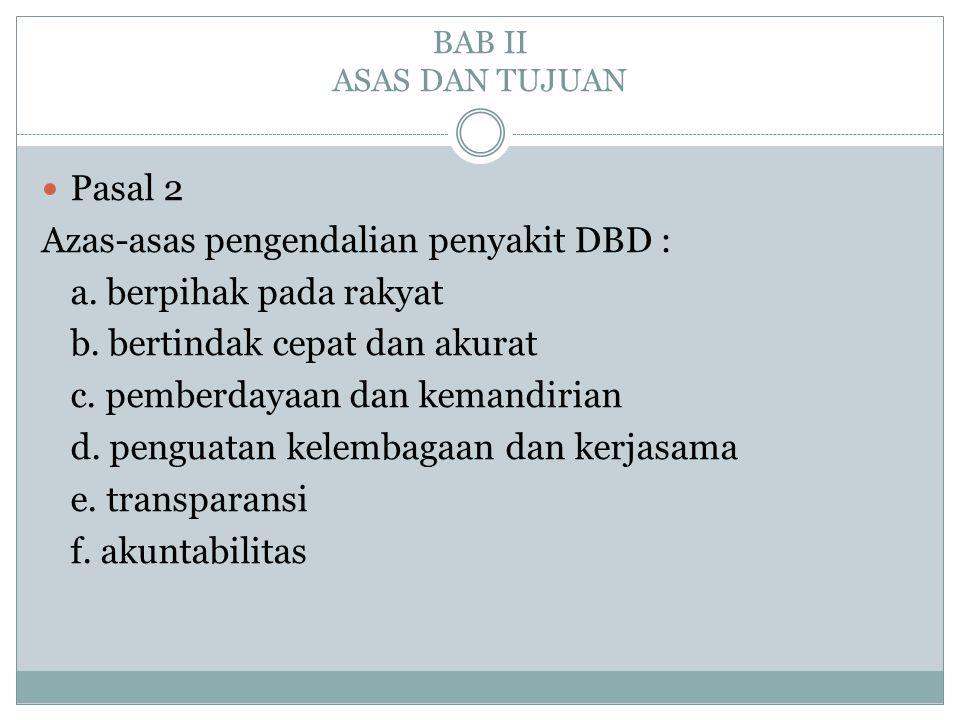 BAB II ASAS DAN TUJUAN  Pasal 2 Azas-asas pengendalian penyakit DBD : a. berpihak pada rakyat b. bertindak cepat dan akurat c. pemberdayaan dan keman