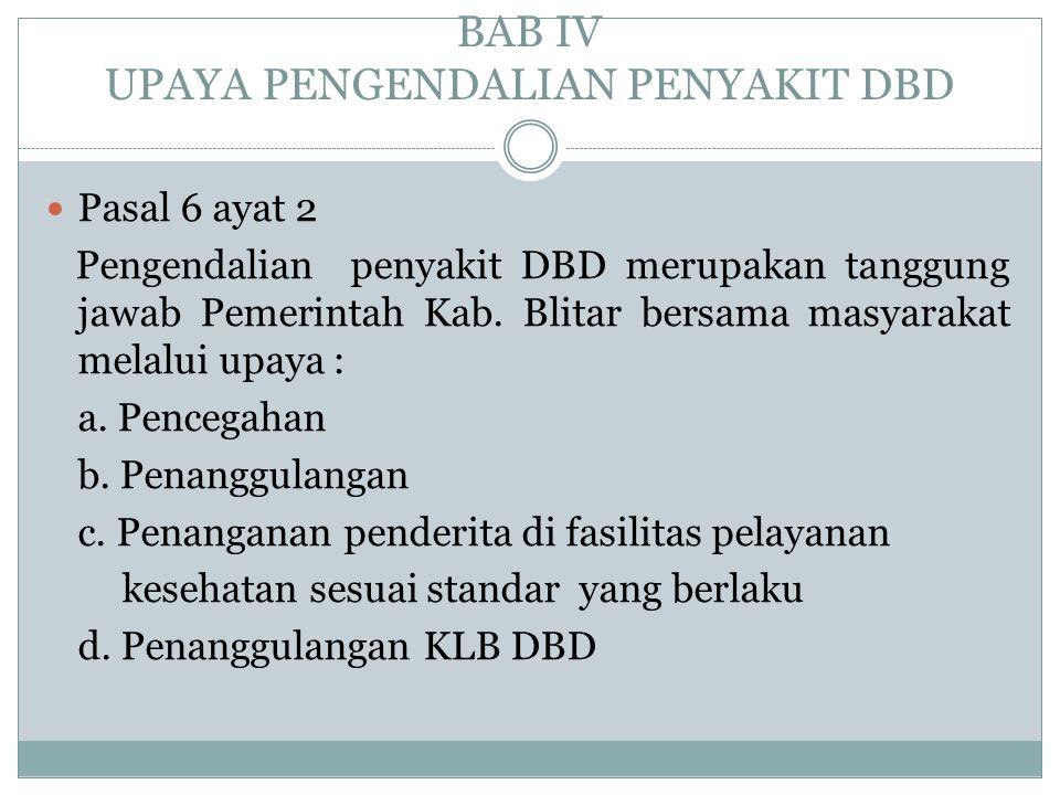 BAB IV UPAYA PENGENDALIAN PENYAKIT DBD  Pasal 6 ayat 2 Pengendalian penyakit DBD merupakan tanggung jawab Pemerintah Kab. Blitar bersama masyarakat m