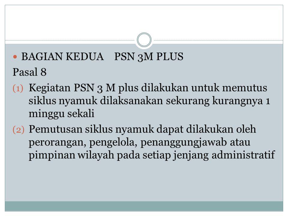  BAGIAN KEDUA PSN 3M PLUS Pasal 8 (1) Kegiatan PSN 3 M plus dilakukan untuk memutus siklus nyamuk dilaksanakan sekurang kurangnya 1 minggu sekali (2)