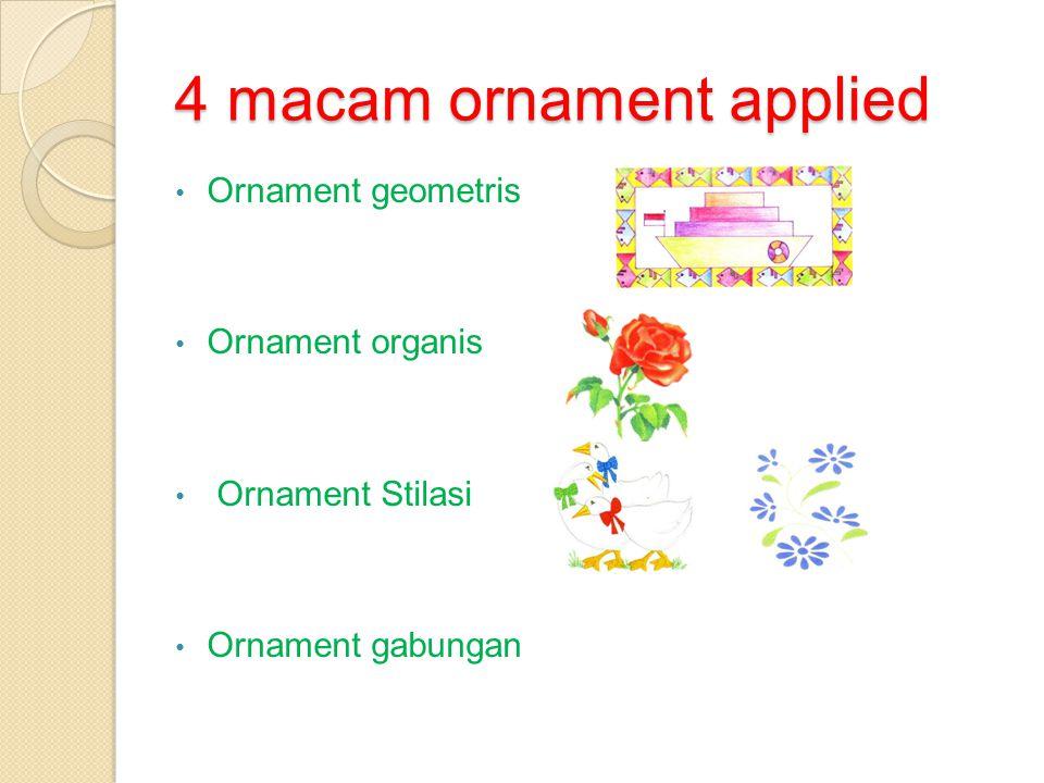4 macam ornament applied • Ornament geometris • Ornament organis • Ornament Stilasi • Ornament gabungan