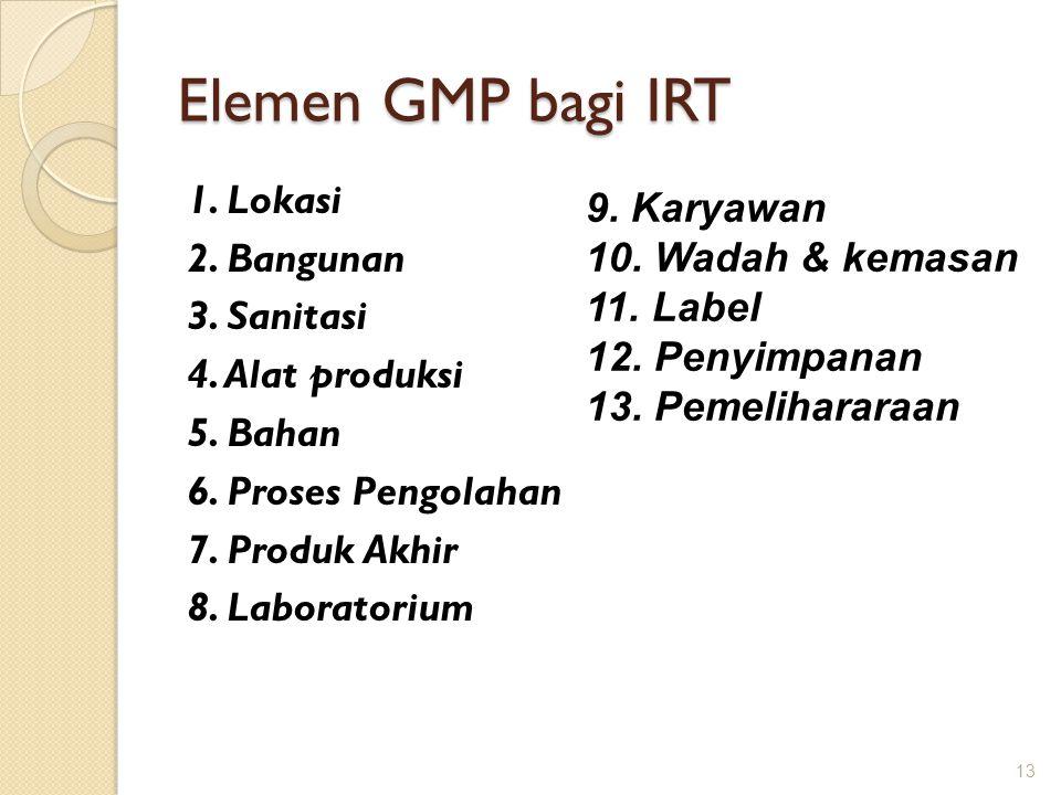 Elemen GMP bagi IRT 13 1. Lokasi 2. Bangunan 3. Sanitasi 4. Alat produksi 5. Bahan 6. Proses Pengolahan 7. Produk Akhir 8. Laboratorium 9. Karyawan 10