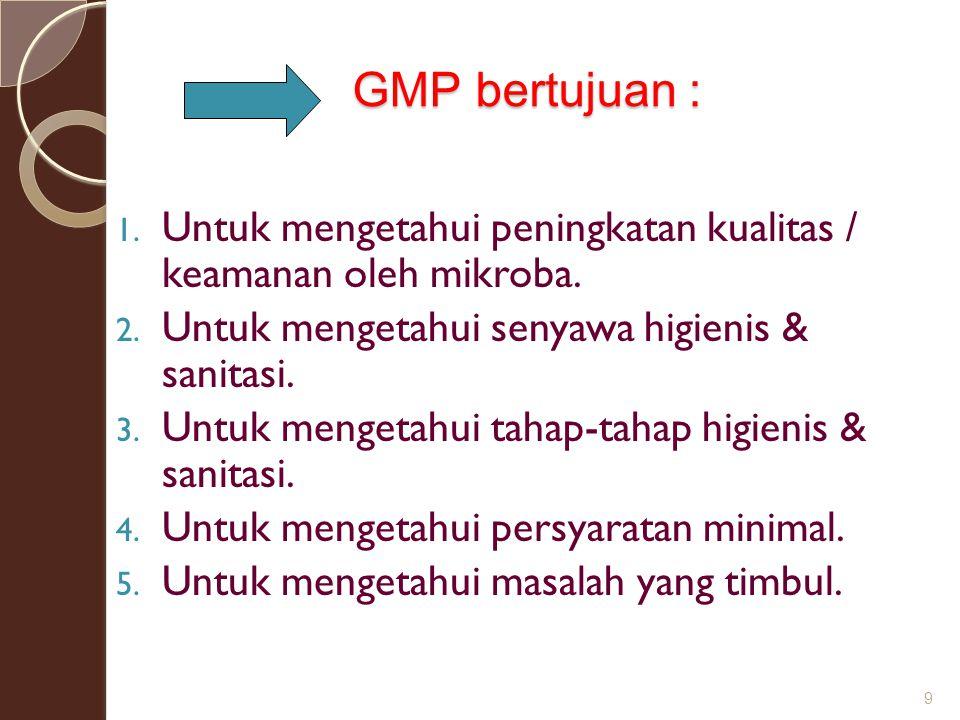 GMP bertujuan : 1. Untuk mengetahui peningkatan kualitas / keamanan oleh mikroba. 2. Untuk mengetahui senyawa higienis & sanitasi. 3. Untuk mengetahui