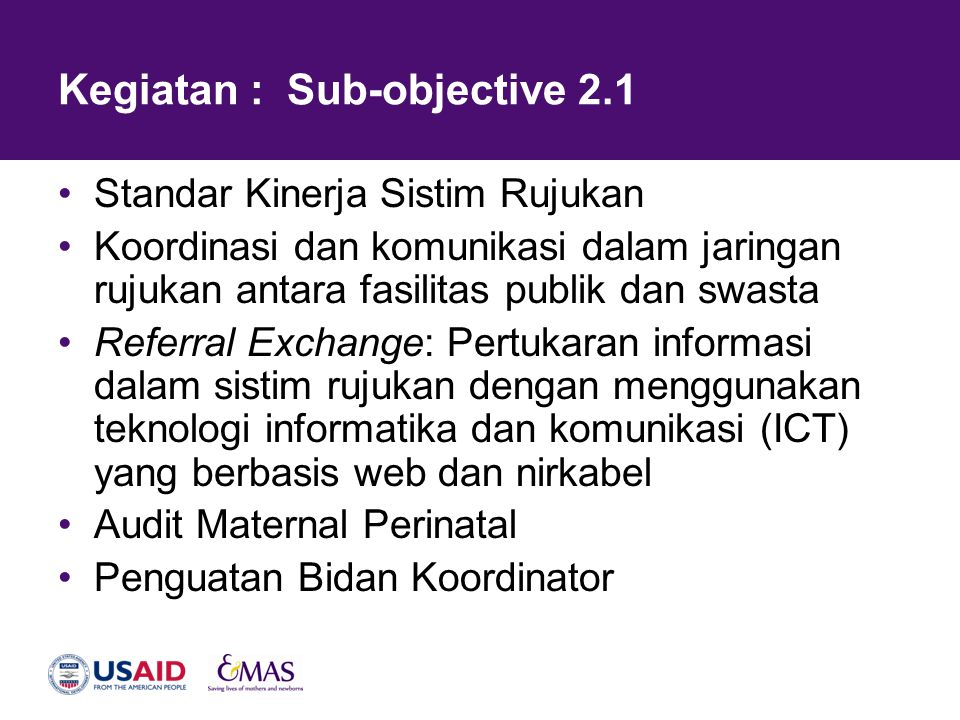 Kegiatan : Sub-objective 2.1 •Standar Kinerja Sistim Rujukan •Koordinasi dan komunikasi dalam jaringan rujukan antara fasilitas publik dan swasta •Ref