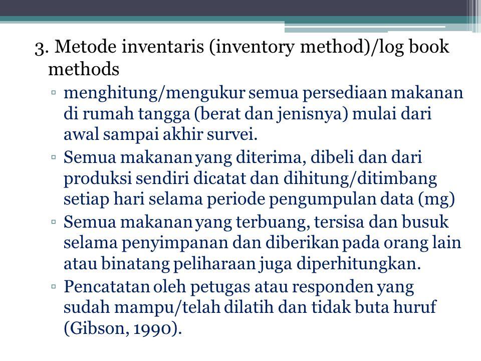 3. Metode inventaris (inventory method)/log book methods ▫menghitung/mengukur semua persediaan makanan di rumah tangga (berat dan jenisnya) mulai dari