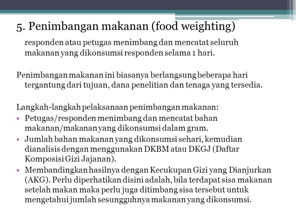 5. Penimbangan makanan (food weighting) responden atau petugas menimbang dan mencatat seluruh makanan yang dikonsumsi responden selama 1 hari. Penimba