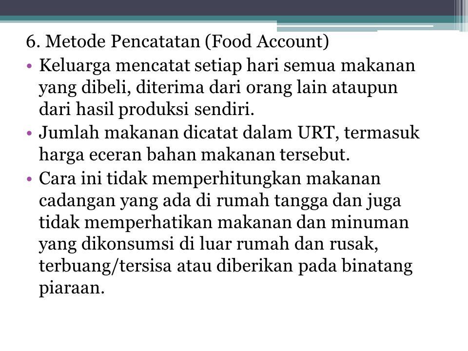 6. Metode Pencatatan (Food Account) •Keluarga mencatat setiap hari semua makanan yang dibeli, diterima dari orang lain ataupun dari hasil produksi sen