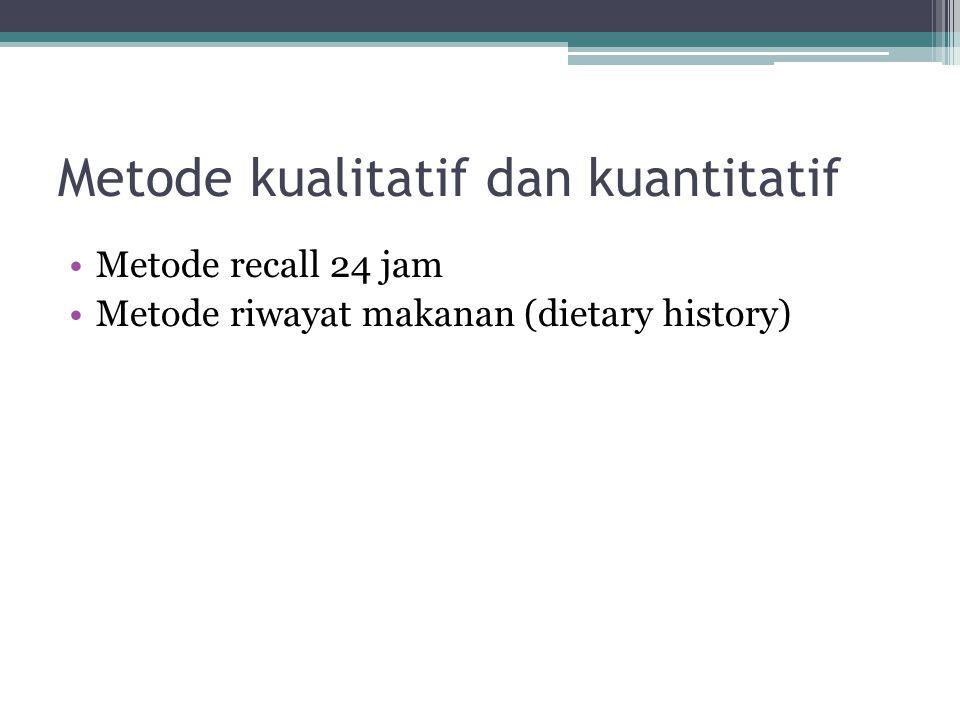 Metode kualitatif dan kuantitatif •Metode recall 24 jam •Metode riwayat makanan (dietary history)
