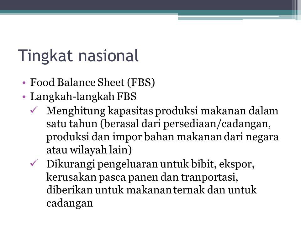 Tingkat nasional •Food Balance Sheet (FBS) •Langkah-langkah FBS  Menghitung kapasitas produksi makanan dalam satu tahun (berasal dari persediaan/cadangan, produksi dan impor bahan makanan dari negara atau wilayah lain)  Dikurangi pengeluaran untuk bibit, ekspor, kerusakan pasca panen dan tranportasi, diberikan untuk makanan ternak dan untuk cadangan