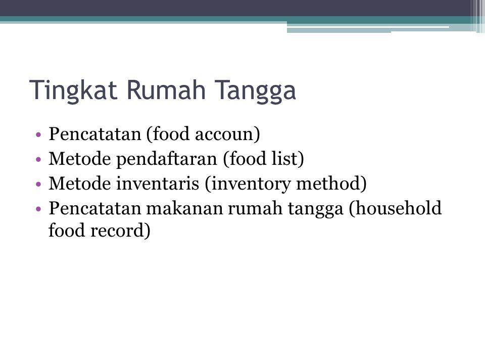 Tingkat Rumah Tangga •Pencatatan (food accoun) •Metode pendaftaran (food list) •Metode inventaris (inventory method) •Pencatatan makanan rumah tangga (household food record)