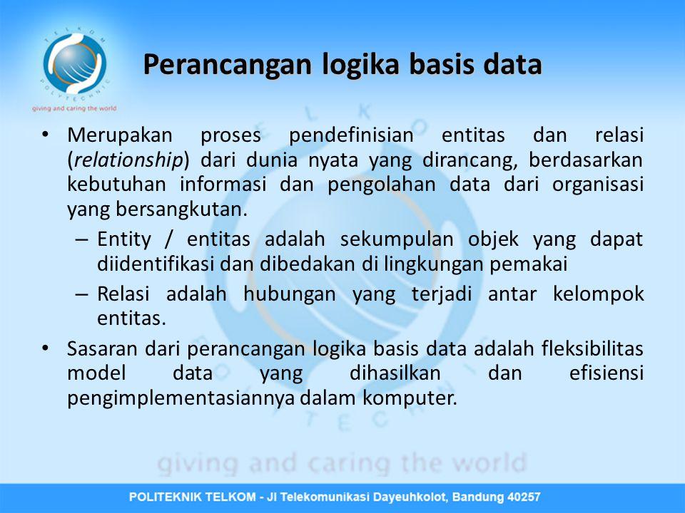 Perancangan logika basis data • Merupakan proses pendefinisian entitas dan relasi (relationship) dari dunia nyata yang dirancang, berdasarkan kebutuhan informasi dan pengolahan data dari organisasi yang bersangkutan.