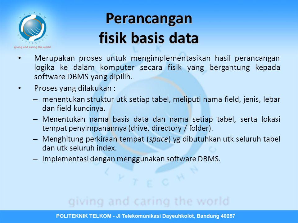 Perancangan fisik basis data • Merupakan proses untuk mengimplementasikan hasil perancangan logika ke dalam komputer secara fisik yang bergantung kepada software DBMS yang dipilih.