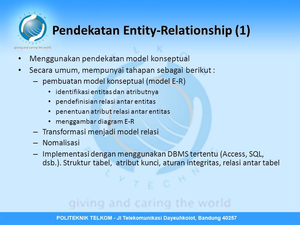 Pendekatan Entity-Relationship (1) • Menggunakan pendekatan model konseptual • Secara umum, mempunyai tahapan sebagai berikut : – pembuatan model konseptual (model E-R) • identifikasi entitas dan atributnya • pendefinisian relasi antar entitas • penentuan atribut relasi antar entitas • menggambar diagram E-R – Transformasi menjadi model relasi – Nomalisasi – Implementasi dengan menggunakan DBMS tertentu (Access, SQL, dsb.).