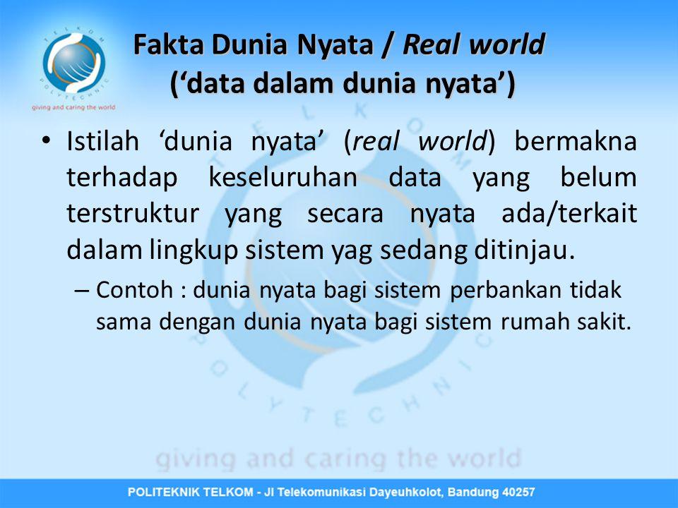 Fakta Dunia Nyata / Real world ('data dalam dunia nyata') • Istilah 'dunia nyata' (real world) bermakna terhadap keseluruhan data yang belum terstruktur yang secara nyata ada/terkait dalam lingkup sistem yag sedang ditinjau.