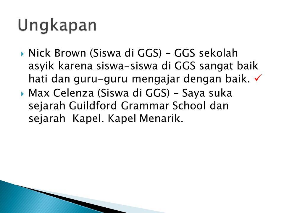  Nick Brown (Siswa di GGS) – GGS sekolah asyik karena siswa-siswa di GGS sangat baik hati dan guru-guru mengajar dengan baik.