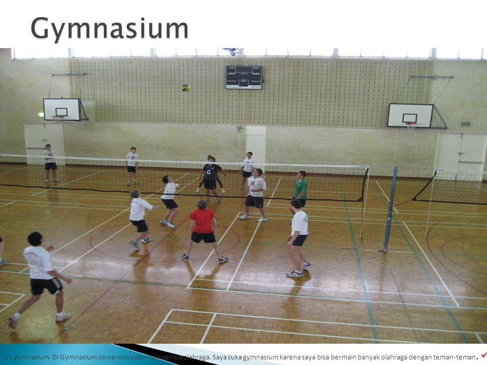 Ini gymnasium. Di Gymnasium siswa-siswa bermain semua olahraga.
