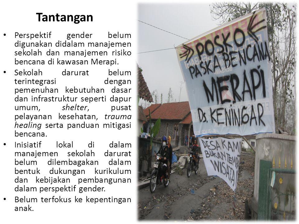 Tantangan • Perspektif gender belum digunakan didalam manajemen sekolah dan manajemen risiko bencana di kawasan Merapi. • Sekolah darurat belum terint